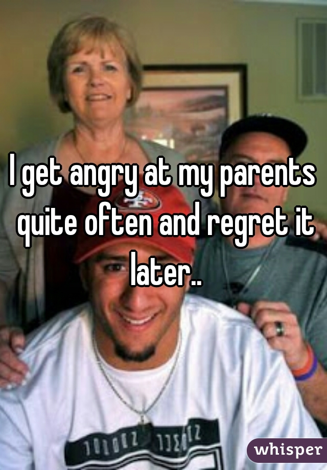 I get angry at my parents quite often and regret it later..