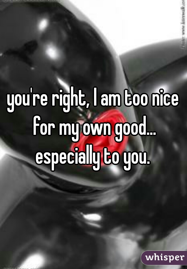 you're right, I am too nice for my own good... especially to you.