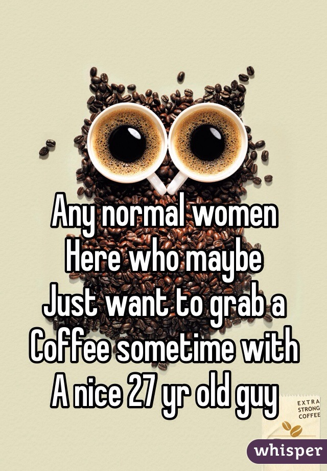 Any normal women Here who maybe Just want to grab a Coffee sometime with A nice 27 yr old guy