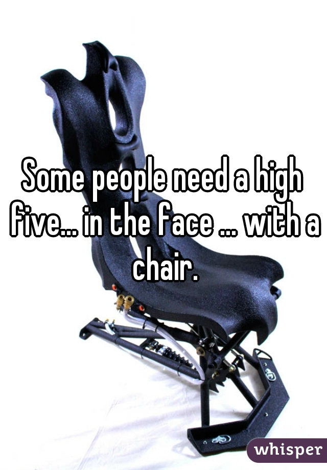 Some people need a high five... in the face ... with a chair.