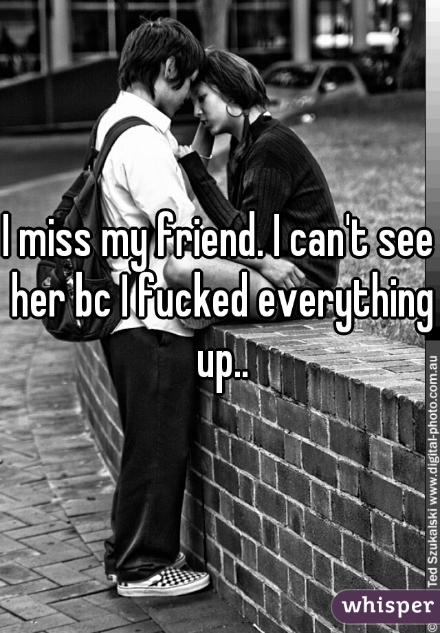 I miss my friend. I can't see her bc I fucked everything up..