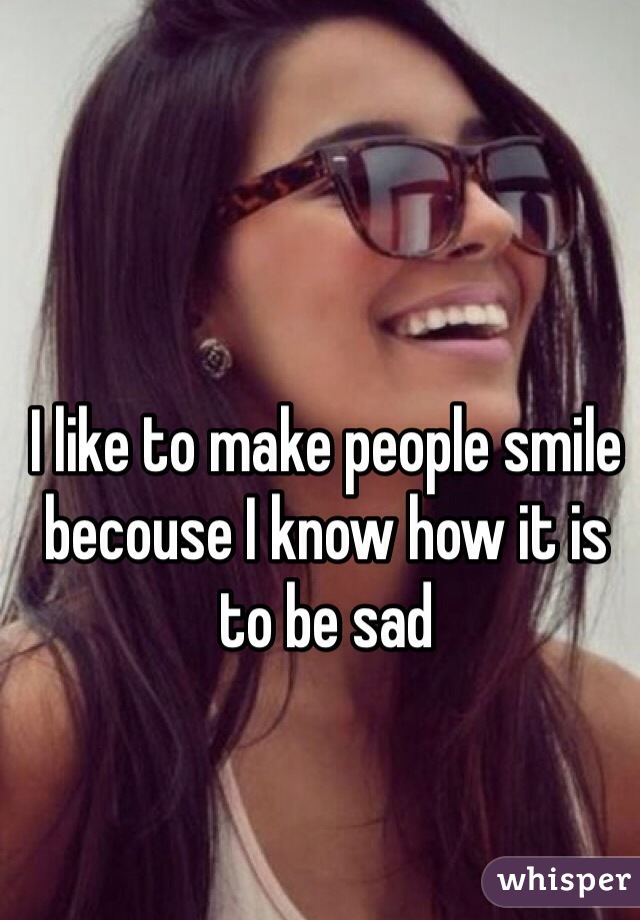 I like to make people smile becouse I know how it is to be sad