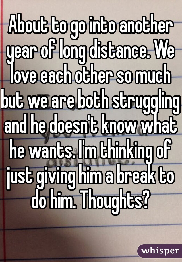 About to go into another year of long distance. We love each other so much but we are both struggling and he doesn't know what he wants. I'm thinking of just giving him a break to do him. Thoughts?
