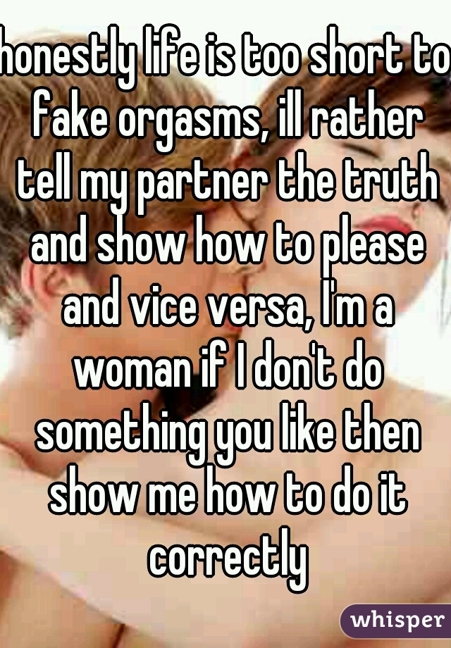 honestly life is too short to fake orgasms, ill rather tell my partner the truth and show how to please and vice versa, I'm a woman if I don't do something you like then show me how to do it correctly