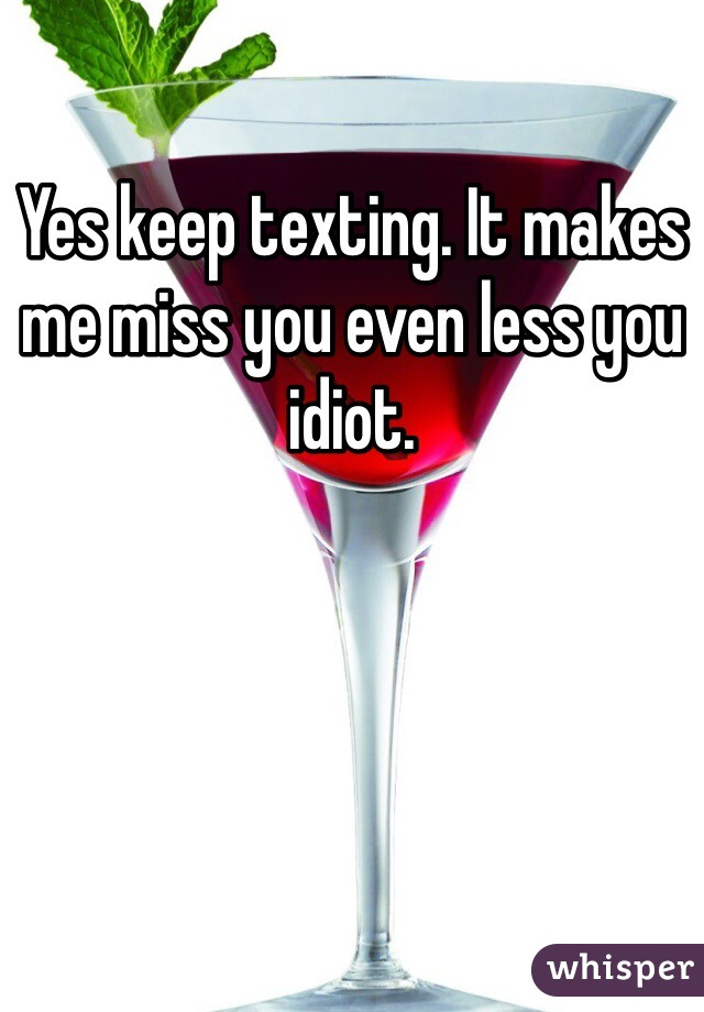 Yes keep texting. It makes me miss you even less you idiot.