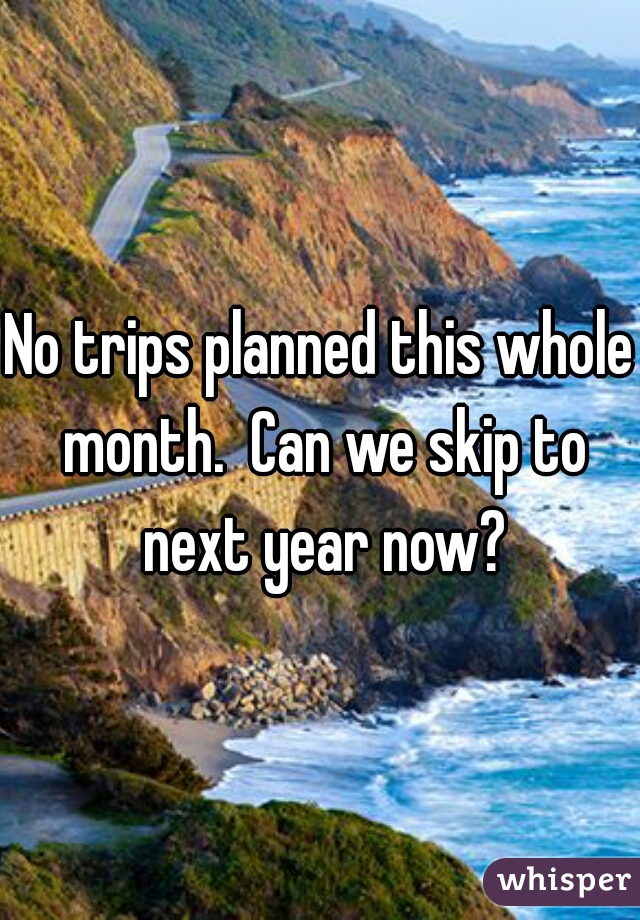 No trips planned this whole month.  Can we skip to next year now?