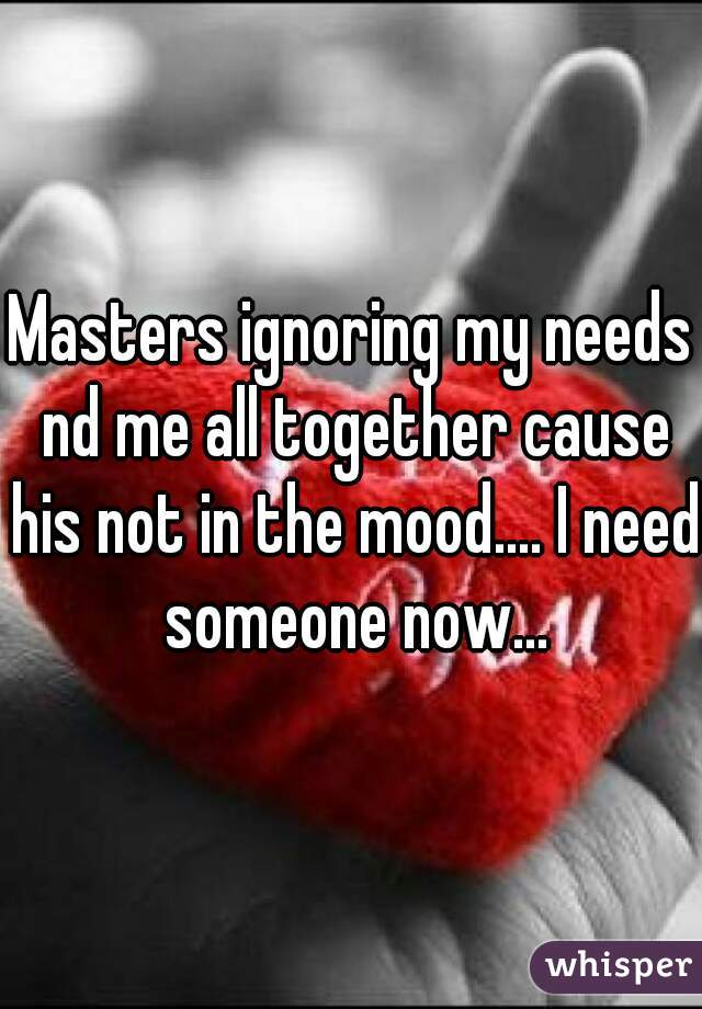 Masters ignoring my needs nd me all together cause his not in the mood.... I need someone now...