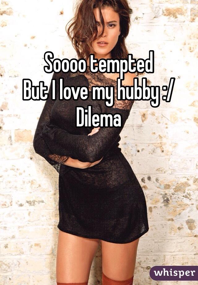 Soooo tempted But I love my hubby :/ Dilema