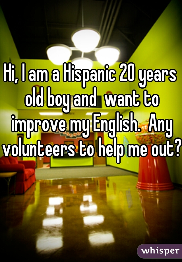 Hi, I am a Hispanic 20 years old boy and  want to improve my English.  Any volunteers to help me out?