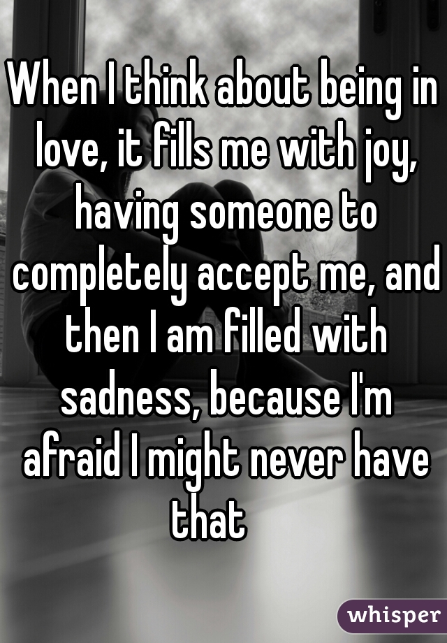 When I think about being in love, it fills me with joy, having someone to completely accept me, and then I am filled with sadness, because I'm afraid I might never have that