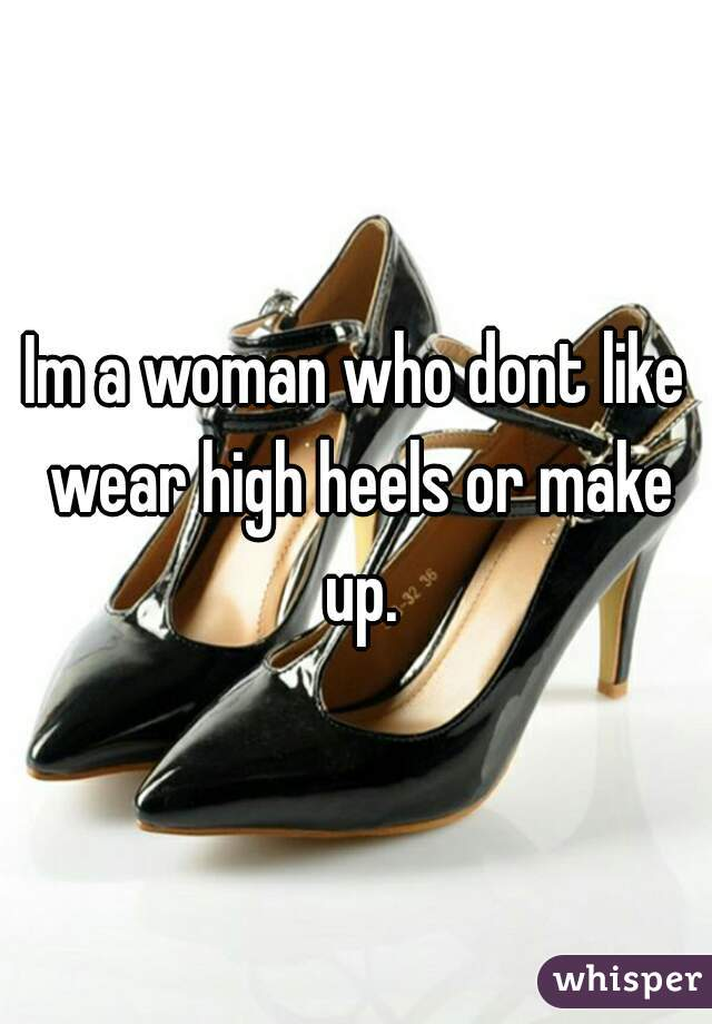 Im a woman who dont like wear high heels or make up.
