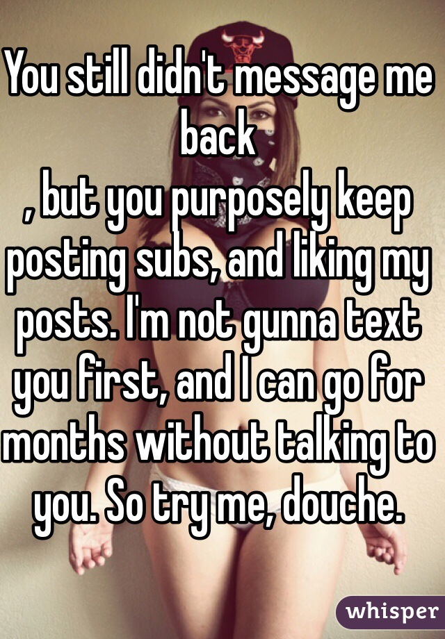 You still didn't message me back , but you purposely keep posting subs, and liking my posts. I'm not gunna text you first, and I can go for months without talking to you. So try me, douche.
