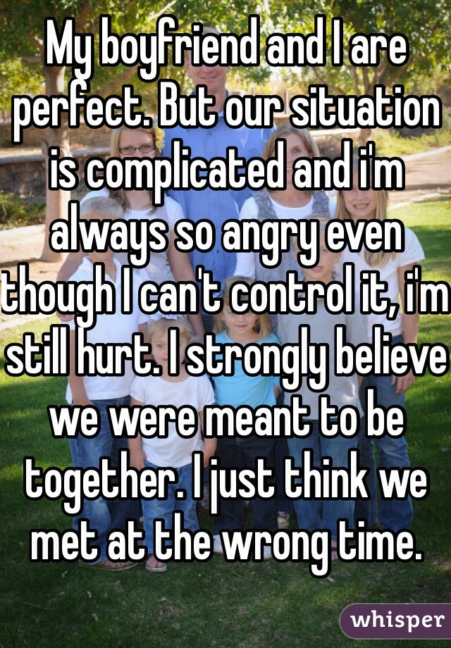 My boyfriend and I are perfect. But our situation is complicated and i'm always so angry even though I can't control it, i'm still hurt. I strongly believe we were meant to be together. I just think we met at the wrong time.