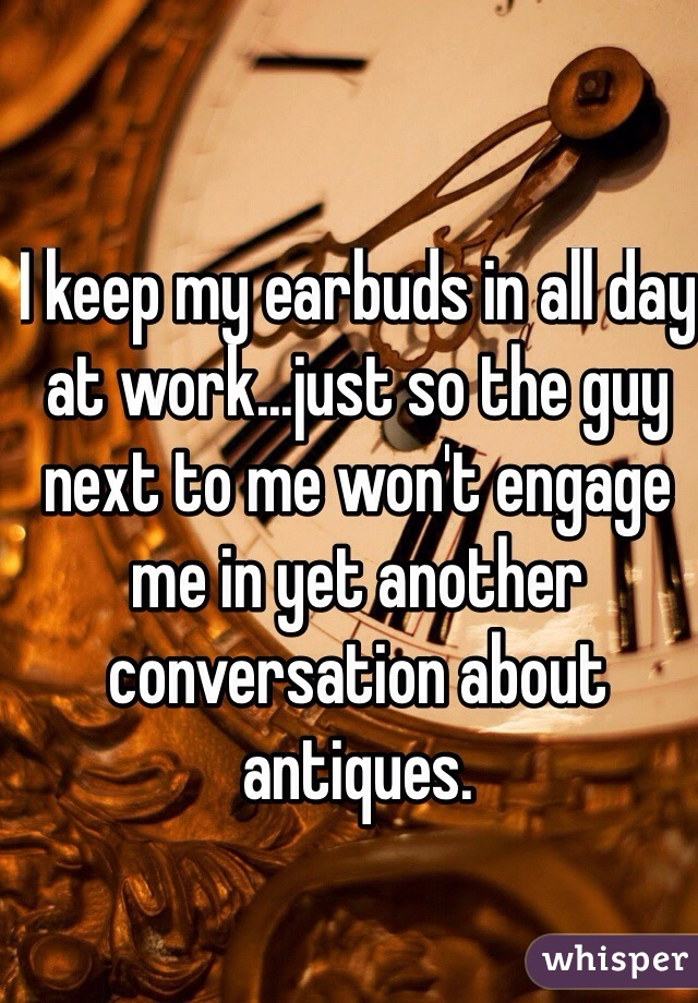 I keep my earbuds in all day at work...just so the guy next to me won't engage me in yet another conversation about antiques.