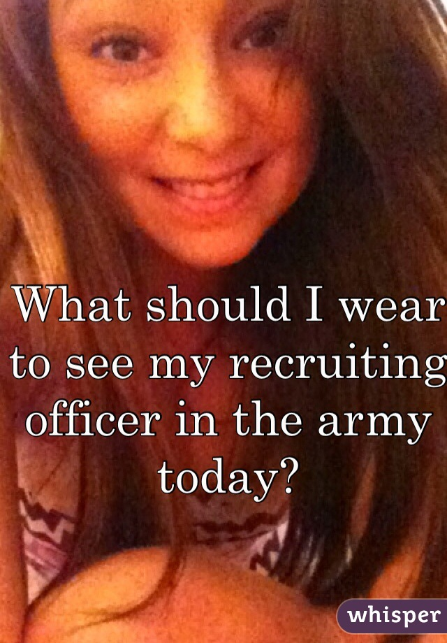 What should I wear to see my recruiting officer in the army today?