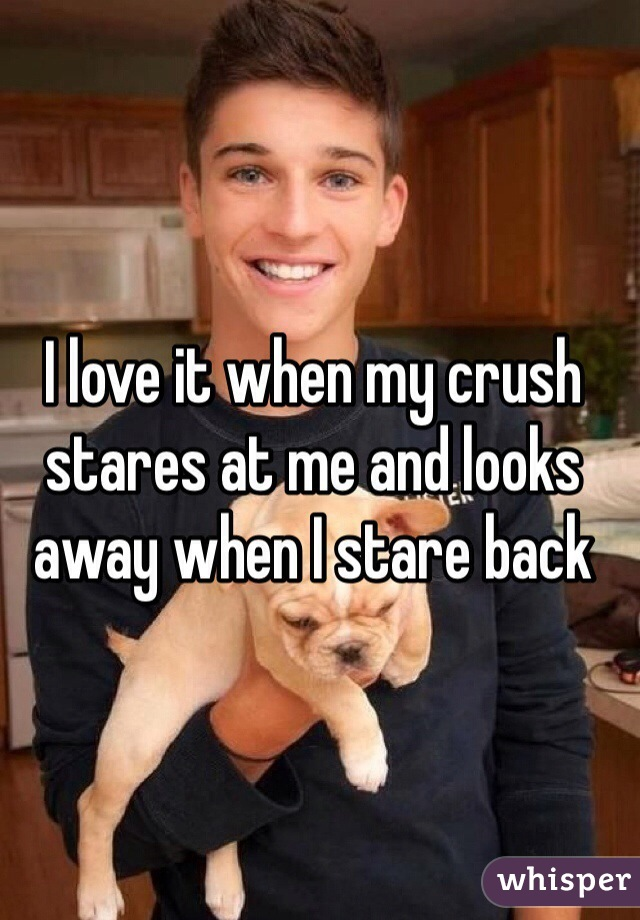 I love it when my crush stares at me and looks away when I stare back