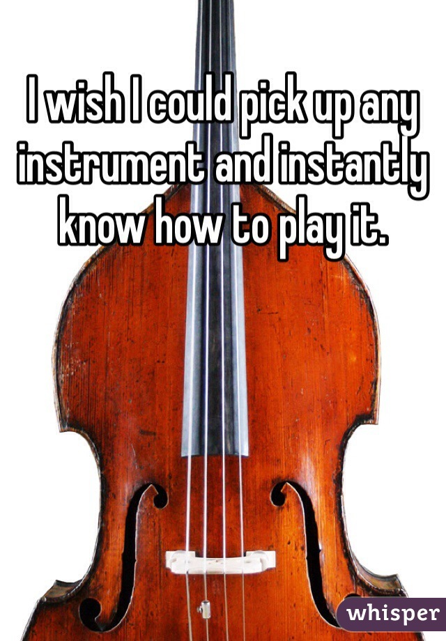 I wish I could pick up any instrument and instantly know how to play it.