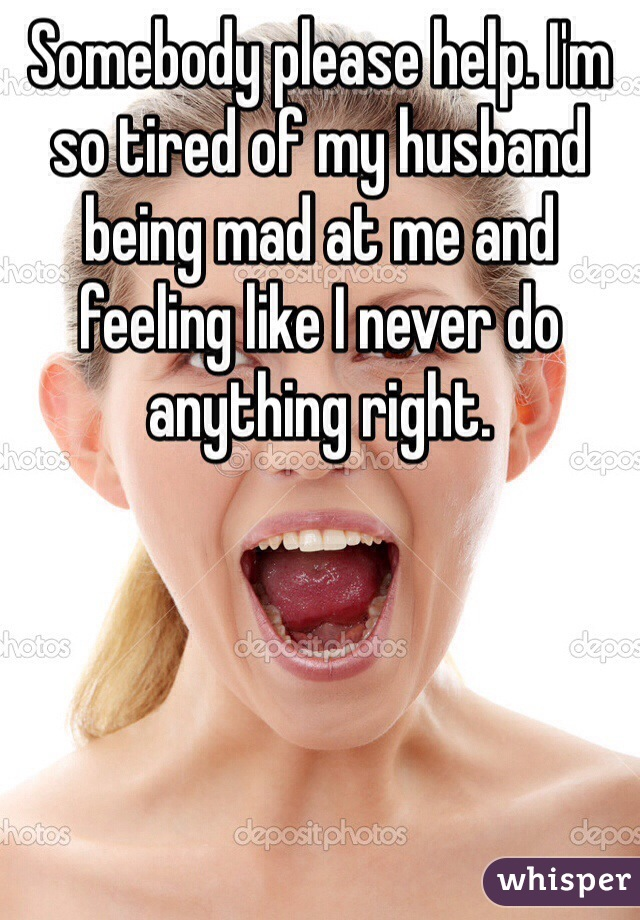 Somebody please help. I'm so tired of my husband being mad at me and feeling like I never do anything right.