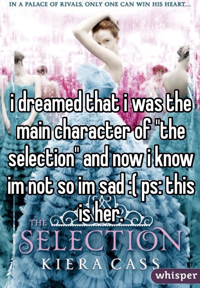 """i dreamed that i was the main character of """"the selection"""" and now i know im not so im sad :( ps: this is her."""
