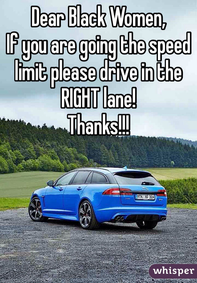Dear Black Women, If you are going the speed limit please drive in the RIGHT lane!  Thanks!!!