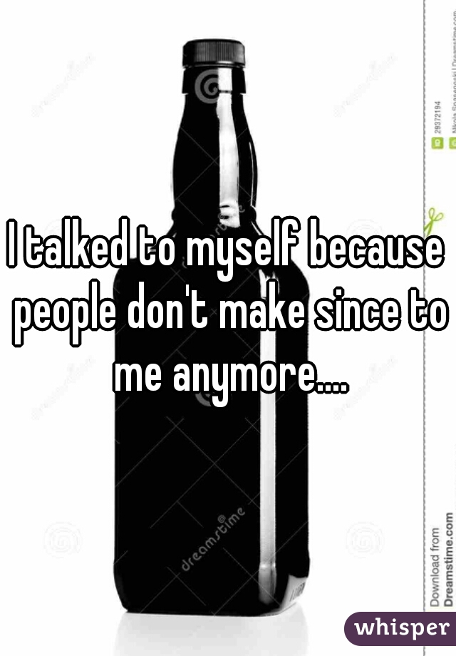 I talked to myself because people don't make since to me anymore....