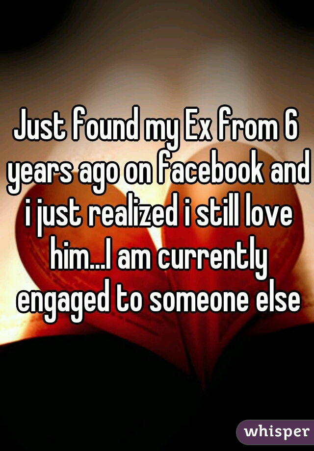 Just found my Ex from 6 years ago on facebook and i just realized i still love him...I am currently engaged to someone else