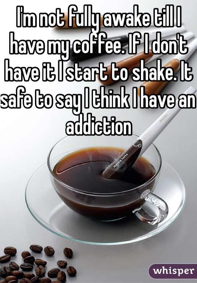 I'm not fully awake till I have my coffee. If I don't have it I start to shake. It safe to say I think I have an addiction