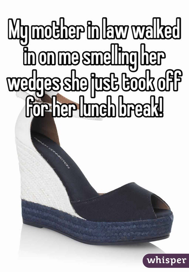 My mother in law walked in on me smelling her wedges she just took off for her lunch break!