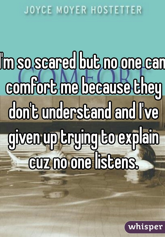 I'm so scared but no one can comfort me because they don't understand and I've given up trying to explain cuz no one listens.
