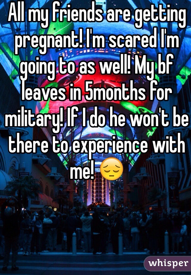 All my friends are getting pregnant! I'm scared I'm going to as well! My bf leaves in 5months for military! If I do he won't be there to experience with me! 😔