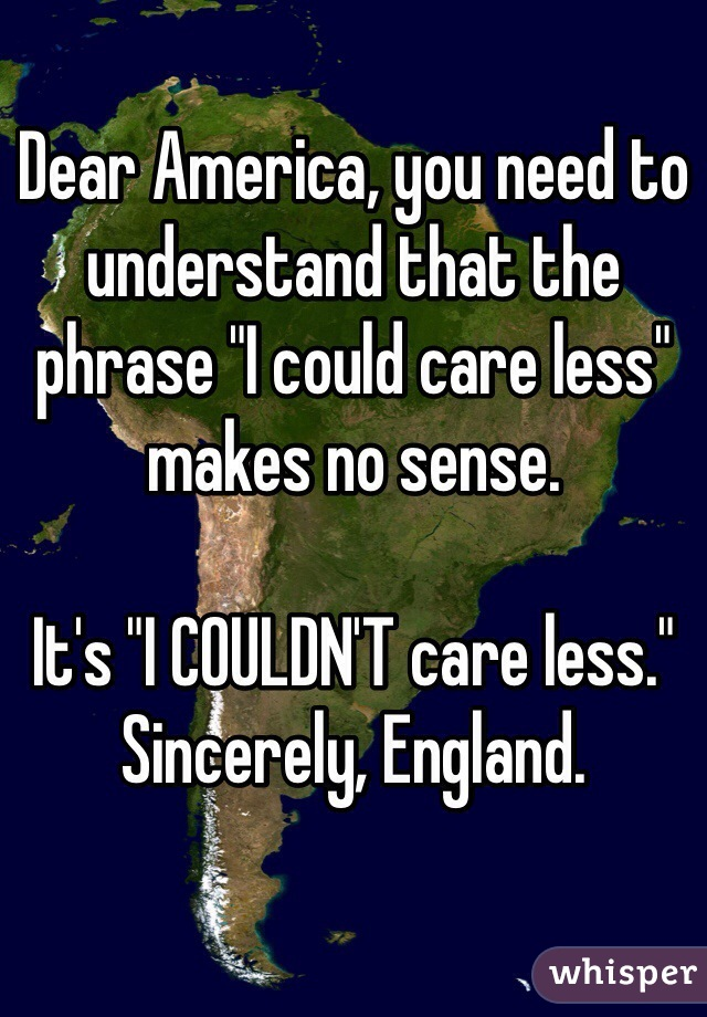 """Dear America, you need to understand that the phrase """"I could care less"""" makes no sense.  It's """"I COULDN'T care less."""" Sincerely, England."""