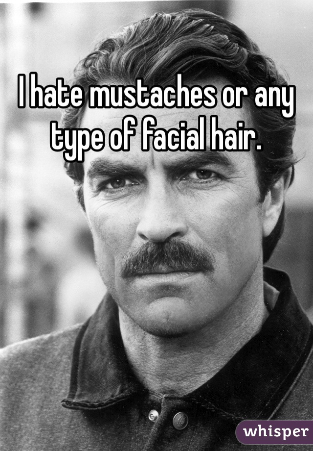 I hate mustaches or any type of facial hair.
