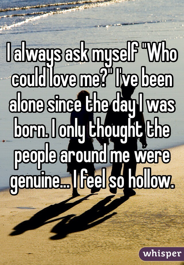 """I always ask myself """"Who could love me?"""" I've been alone since the day I was born. I only thought the people around me were genuine... I feel so hollow."""