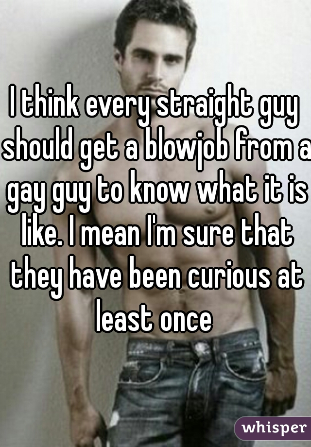 I think every straight guy should get a blowjob from a gay guy to know what it is like. I mean I'm sure that they have been curious at least once