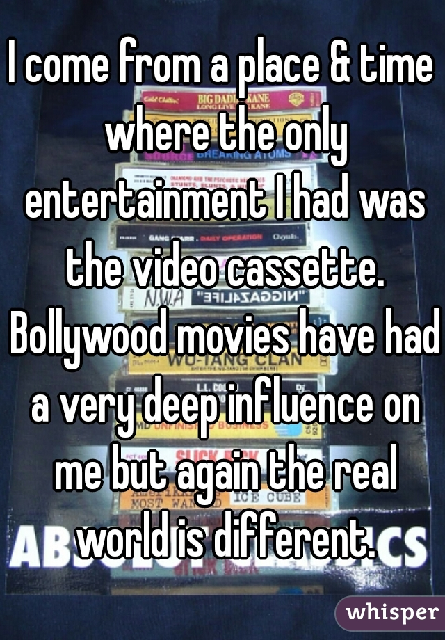 I come from a place & time where the only entertainment I had was the video cassette. Bollywood movies have had a very deep influence on me but again the real world is different.