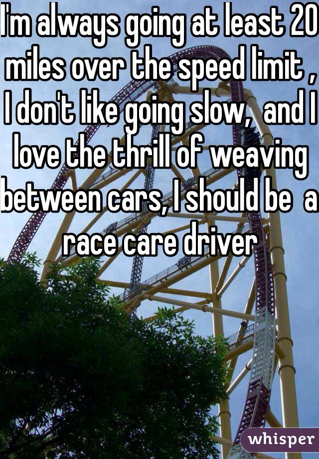 I'm always going at least 20 miles over the speed limit , I don't like going slow,  and I love the thrill of weaving between cars, I should be  a race care driver