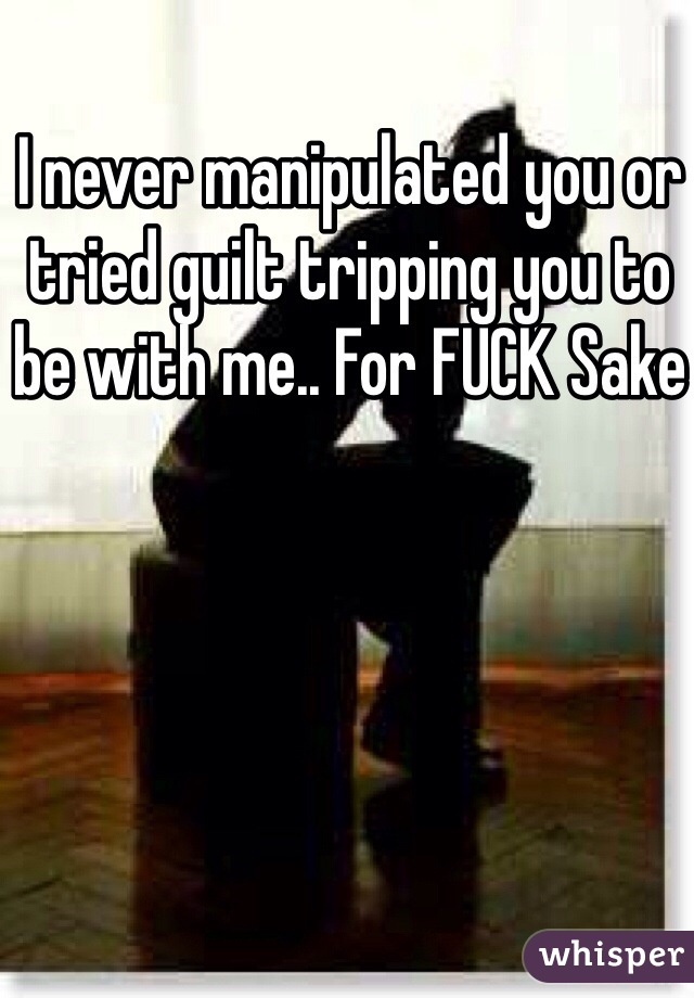 I never manipulated you or tried guilt tripping you to be with me.. For FUCK Sake