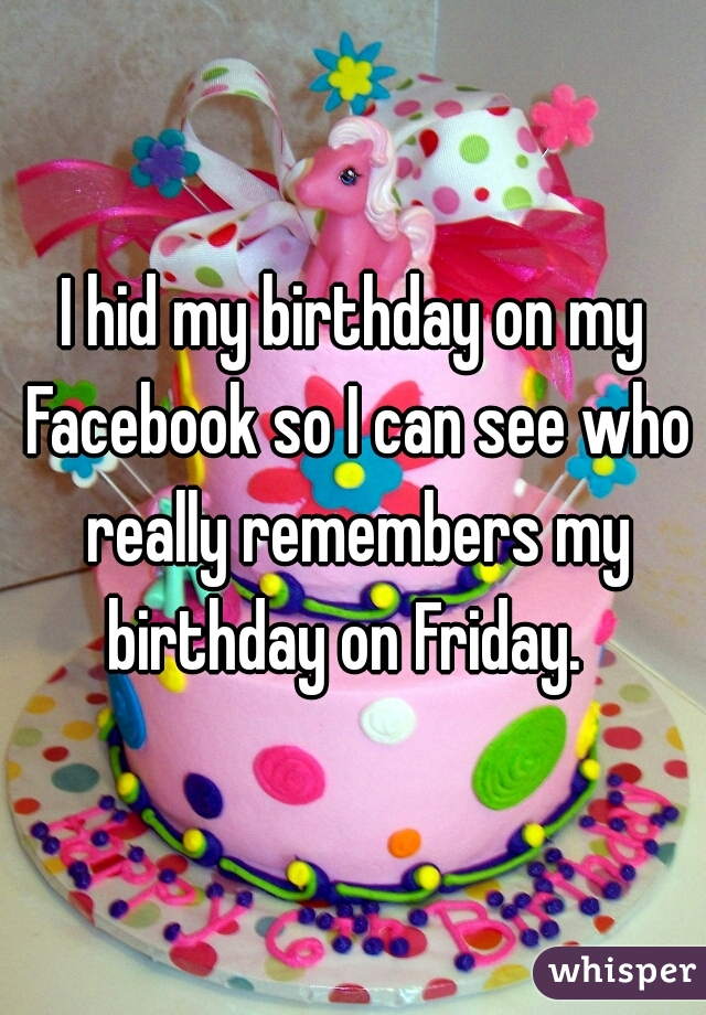 I hid my birthday on my Facebook so I can see who really remembers my birthday on Friday.