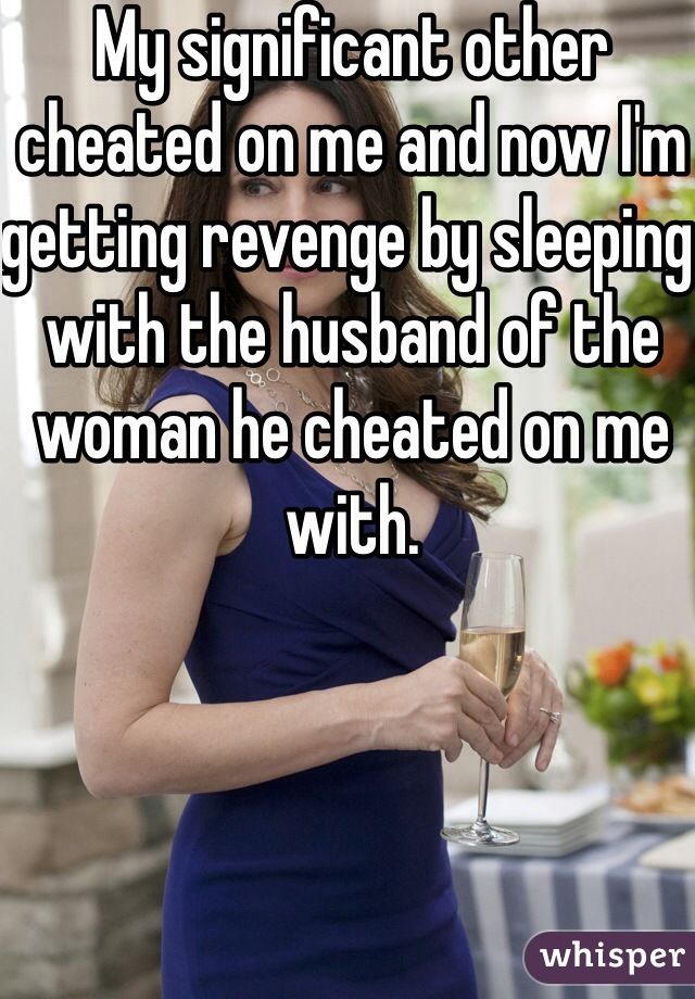 My significant other cheated on me and now I'm getting revenge by sleeping with the husband of the woman he cheated on me with.