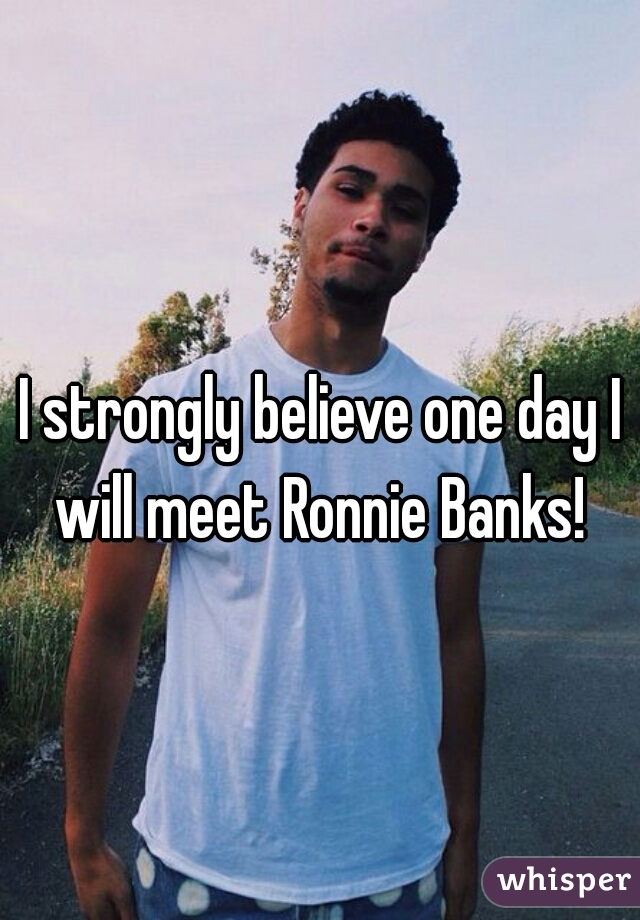 I strongly believe one day I will meet Ronnie Banks!