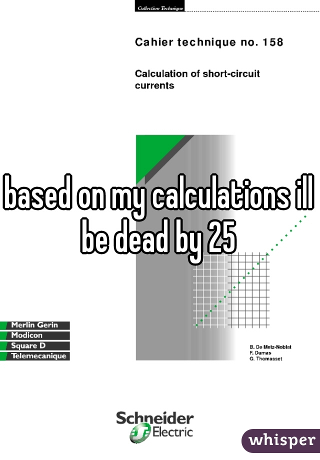 based on my calculations ill be dead by 25