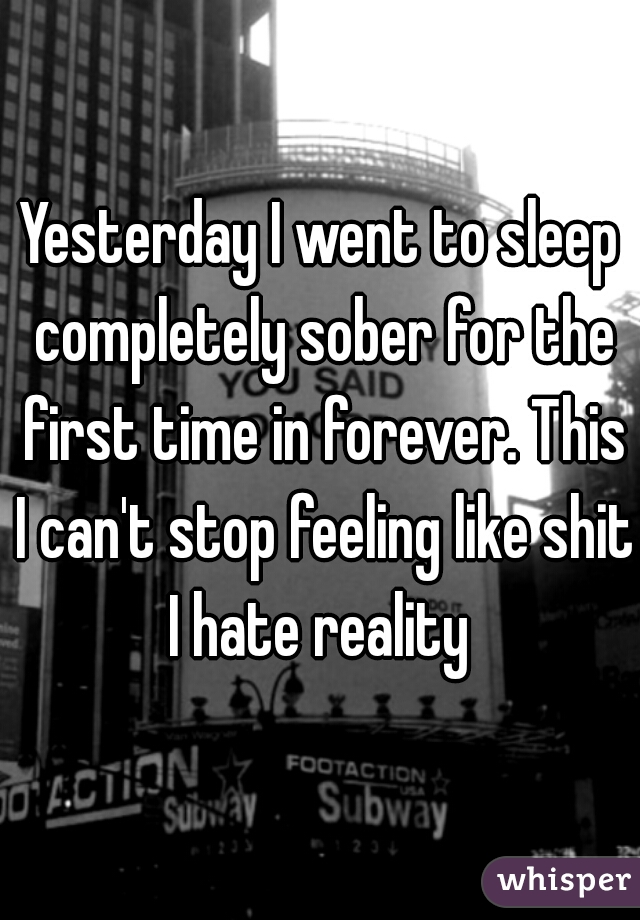 Yesterday I went to sleep completely sober for the first time in forever. This I can't stop feeling like shit I hate reality