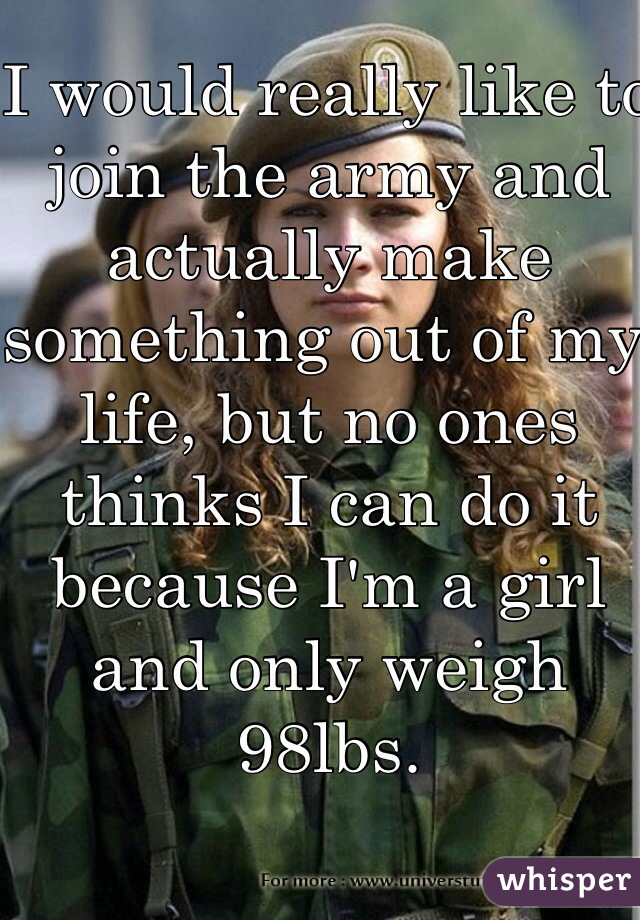 I would really like to join the army and actually make something out of my life, but no ones thinks I can do it because I'm a girl and only weigh 98lbs.