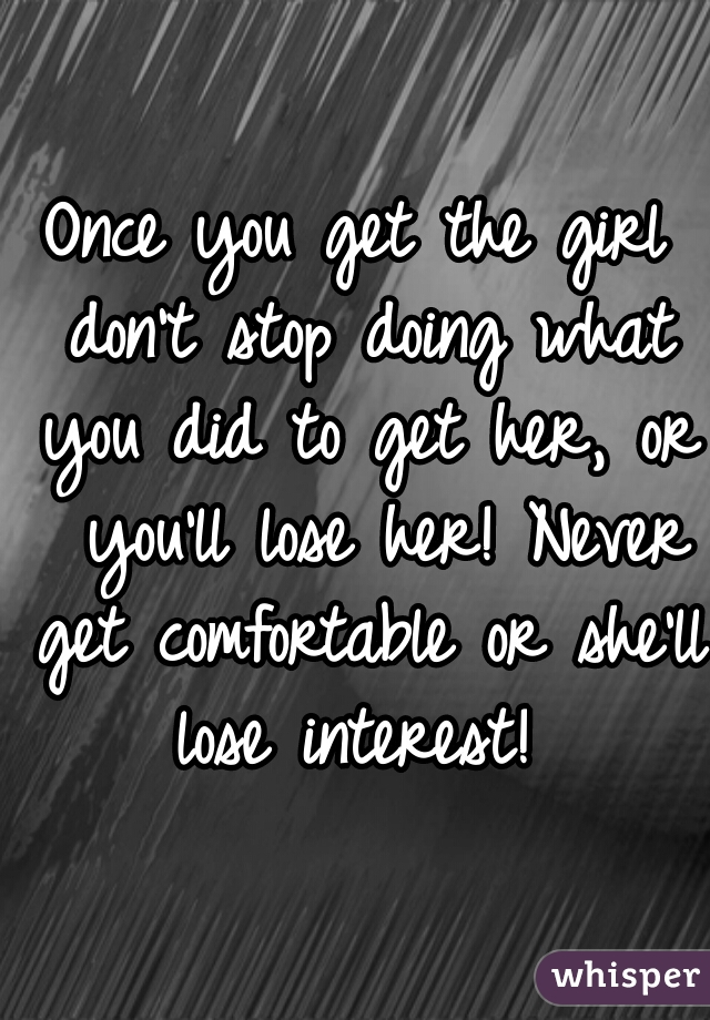 Once you get the girl don't stop doing what you did to get her, or  you'll lose her! Never get comfortable or she'll lose interest!