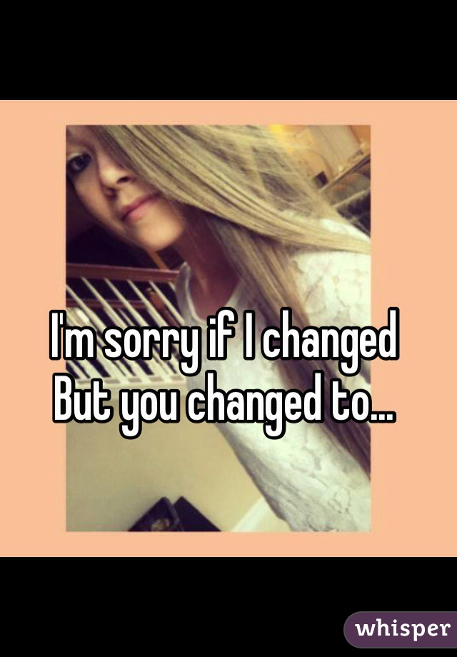 I'm sorry if I changed  But you changed to...