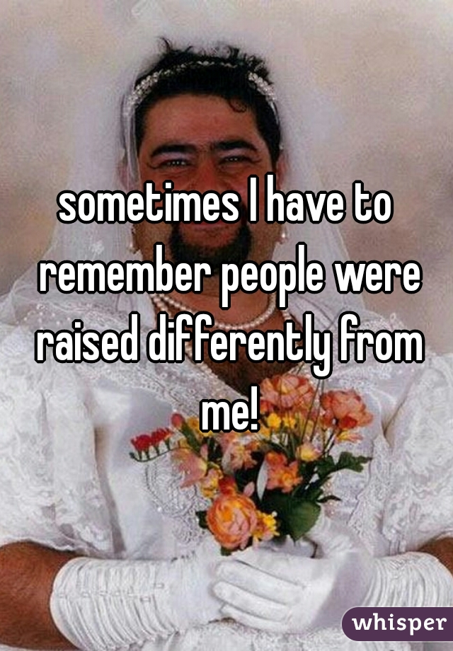 sometimes I have to remember people were raised differently from me!