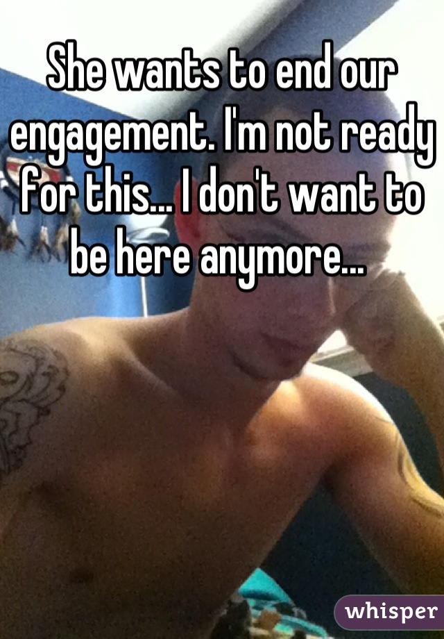 She wants to end our engagement. I'm not ready for this... I don't want to be here anymore...