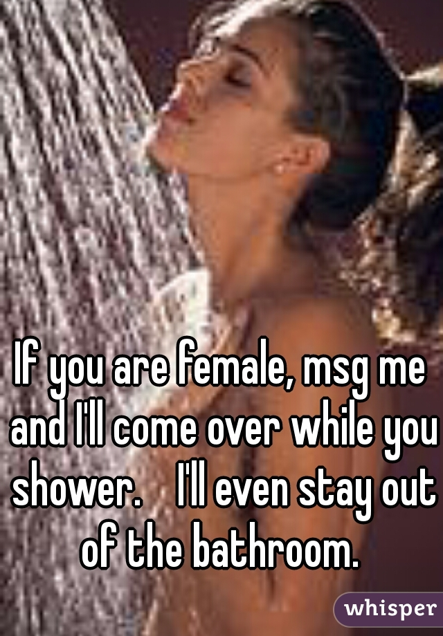 If you are female, msg me and I'll come over while you shower.    I'll even stay out of the bathroom.