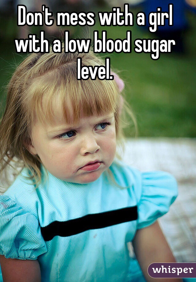 Don't mess with a girl with a low blood sugar level.