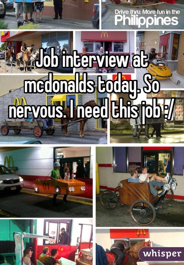 Job interview at mcdonalds today. So nervous. I need this job :/
